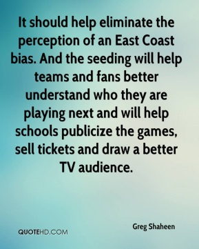 Greg Shaheen - It should help eliminate the perception of an East Coast bias. And the seeding will help teams and fans better understand who they are playing next and will help schools publicize the games, sell tickets and draw a better TV audience.