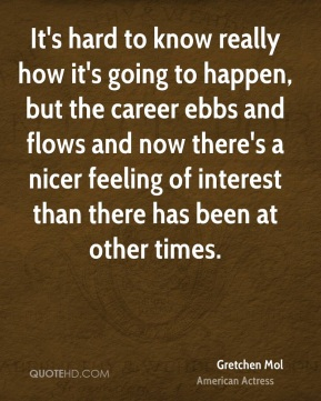 It's hard to know really how it's going to happen, but the career ebbs and flows and now there's a nicer feeling of interest than there has been at other times.
