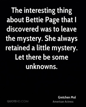The interesting thing about Bettie Page that I discovered was to leave the mystery. She always retained a little mystery. Let there be some unknowns.