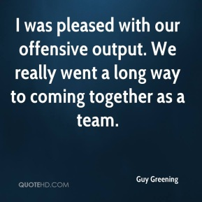 Guy Greening - I was pleased with our offensive output. We really went a long way to coming together as a team.