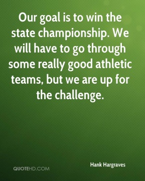 Hank Hargraves - Our goal is to win the state championship. We will have to go through some really good athletic teams, but we are up for the challenge.