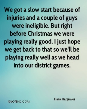 Hank Hargraves - We got a slow start because of injuries and a couple of guys were ineligible. But right before Christmas we were playing really good. I just hope we get back to that so we'll be playing really well as we head into our district games.