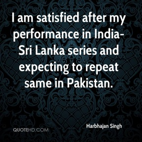 Harbhajan Singh - I am satisfied after my performance in India-Sri Lanka series and expecting to repeat same in Pakistan.