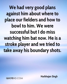 Harbhajan Singh - We had very good plans against him about where to place our fielders and how to bowl to him. We were successful but I do miss watching him bat now. He is a stroke player and we tried to take away his boundary shots.