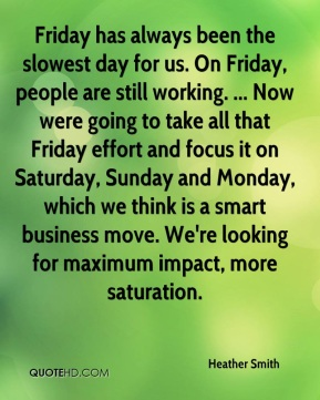 Friday has always been the slowest day for us. On Friday, people are still working. ... Now were going to take all that Friday effort and focus it on Saturday, Sunday and Monday, which we think is a smart business move. We're looking for maximum impact, more saturation.