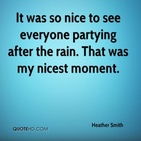 Heather Smith - It was so nice to see everyone partying after the rain. That was my nicest moment.
