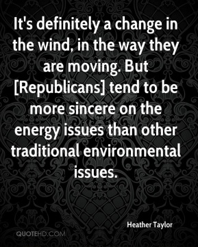 Heather Taylor - It's definitely a change in the wind, in the way they are moving. But [Republicans] tend to be more sincere on the energy issues than other traditional environmental issues.