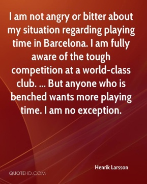 I am not angry or bitter about my situation regarding playing time in Barcelona. I am fully aware of the tough competition at a world-class club. ... But anyone who is benched wants more playing time. I am no exception.