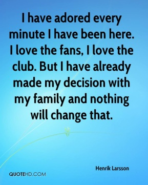 I have adored every minute I have been here. I love the fans, I love the club. But I have already made my decision with my family and nothing will change that.