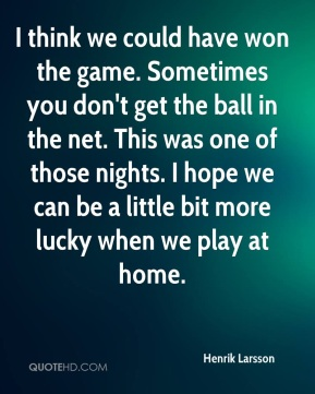 I think we could have won the game. Sometimes you don't get the ball in the net. This was one of those nights. I hope we can be a little bit more lucky when we play at home.