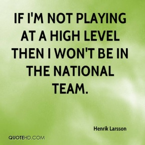 If I'm not playing at a high level then I won't be in the national team.