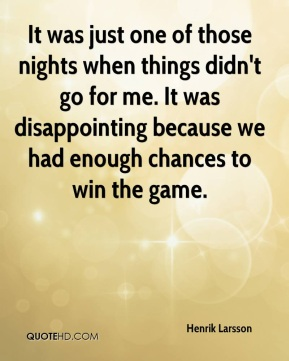 It was just one of those nights when things didn't go for me. It was disappointing because we had enough chances to win the game.