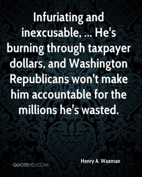 Henry A. Waxman - Infuriating and inexcusable, ... He's burning through taxpayer dollars, and Washington Republicans won't make him accountable for the millions he's wasted.
