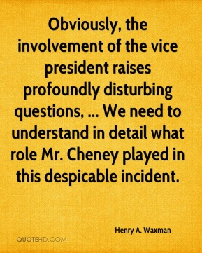 Henry A. Waxman - Obviously, the involvement of the vice president raises profoundly disturbing questions, ... We need to understand in detail what role Mr. Cheney played in this despicable incident.