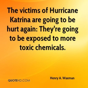 Henry A. Waxman - The victims of Hurricane Katrina are going to be hurt again: They're going to be exposed to more toxic chemicals.