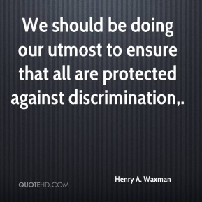 Henry A. Waxman - We should be doing our utmost to ensure that all are protected against discrimination.