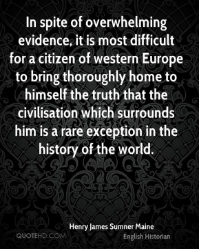Henry James Sumner Maine - In spite of overwhelming evidence, it is most difficult for a citizen of western Europe to bring thoroughly home to himself the truth that the civilisation which surrounds him is a rare exception in the history of the world.