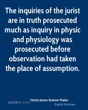 Henry James Sumner Maine - The inquiries of the jurist are in truth prosecuted much as inquiry in physic and physiology was prosecuted before observation had taken the place of assumption.