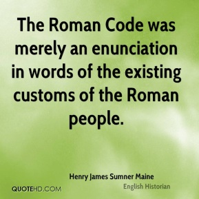 Henry James Sumner Maine - The Roman Code was merely an enunciation in words of the existing customs of the Roman people.