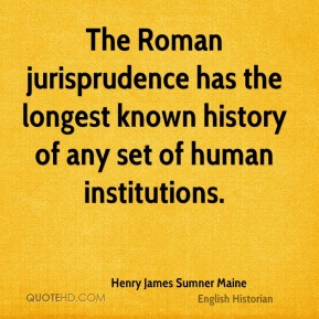 Henry James Sumner Maine - The Roman jurisprudence has the longest known history of any set of human institutions.