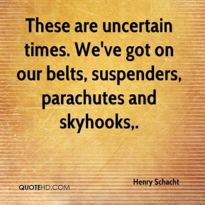 Henry Schacht - These are uncertain times. We've got on our belts, suspenders, parachutes and skyhooks.