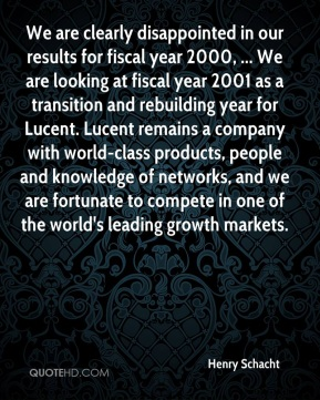 Henry Schacht - We are clearly disappointed in our results for fiscal year 2000, ... We are looking at fiscal year 2001 as a transition and rebuilding year for Lucent. Lucent remains a company with world-class products, people and knowledge of networks, and we are fortunate to compete in one of the world's leading growth markets.