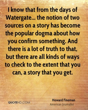 Howard Fineman - I know that from the days of Watergate... the notion of two sources on a story has become the popular dogma about how you confirm something. And there is a lot of truth to that, but there are all kinds of ways to check to the extent that you can, a story that you get.