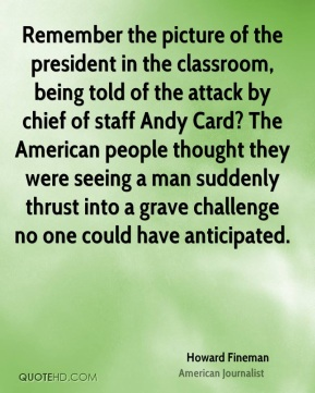 Remember the picture of the president in the classroom, being told of the attack by chief of staff Andy Card? The American people thought they were seeing a man suddenly thrust into a grave challenge no one could have anticipated.