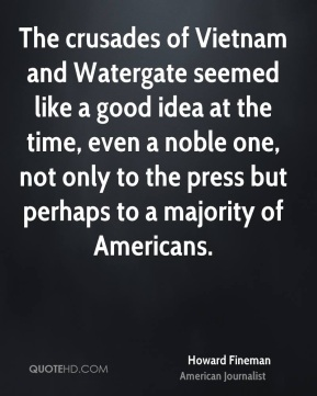 Howard Fineman - The crusades of Vietnam and Watergate seemed like a good idea at the time, even a noble one, not only to the press but perhaps to a majority of Americans.