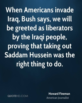Howard Fineman - When Americans invade Iraq, Bush says, we will be greeted as liberators by the Iraqi people, proving that taking out Saddam Hussein was the right thing to do.