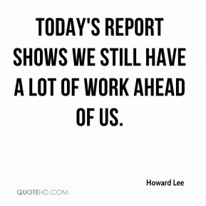 Howard Lee - Today's report shows we still have a lot of work ahead of us.