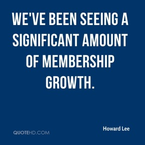 Howard Lee - We've been seeing a significant amount of membership growth.