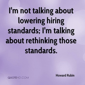 Howard Rubin - I'm not talking about lowering hiring standards; I'm talking about rethinking those standards.