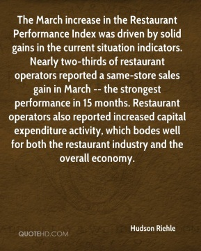 Hudson Riehle - The March increase in the Restaurant Performance Index was driven by solid gains in the current situation indicators. Nearly two-thirds of restaurant operators reported a same-store sales gain in March -- the strongest performance in 15 months. Restaurant operators also reported increased capital expenditure activity, which bodes well for both the restaurant industry and the overall economy.