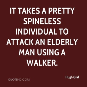 It takes a pretty spineless individual to attack an elderly man using a walker.