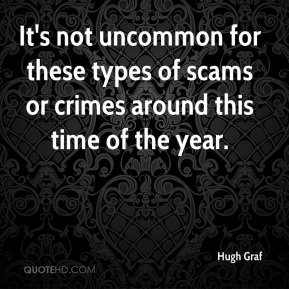 Hugh Graf - It's not uncommon for these types of scams or crimes around this time of the year.