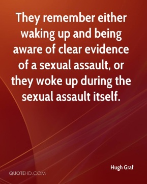 Hugh Graf - They remember either waking up and being aware of clear evidence of a sexual assault, or they woke up during the sexual assault itself.