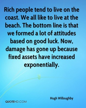 Hugh Willoughby - Rich people tend to live on the coast. We all like to live at the beach. The bottom line is that we formed a lot of attitudes based on good luck. Now, damage has gone up because fixed assets have increased exponentially.