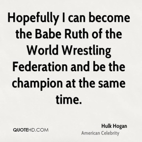 Hulk Hogan - Hopefully I can become the Babe Ruth of the World Wrestling Federation and be the champion at the same time.