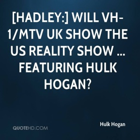 Hulk Hogan - [Hadley:] Will VH-1/MTV UK show the US reality show ... featuring Hulk Hogan?