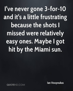 Ian Vouyoukas - I've never gone 3-for-10 and it's a little frustrating because the shots I missed were relatively easy ones. Maybe I got hit by the Miami sun.