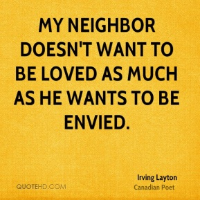 Irving Layton - My neighbor doesn't want to be loved as much as he wants to be envied.