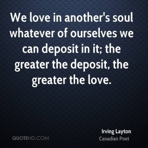 Irving Layton - We love in another's soul whatever of ourselves we can deposit in it; the greater the deposit, the greater the love.