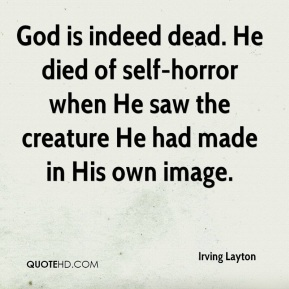 God is indeed dead. He died of self-horror when He saw the creature He had made in His own image.