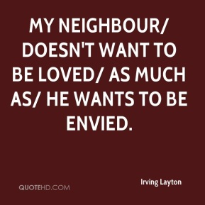 Irving Layton - My neighbour/ doesn't want to be loved/ as much as/ he wants to be envied.