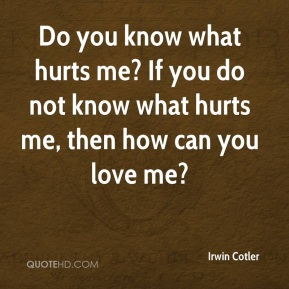 Do you know what hurts me? If you do not know what hurts me, then how can you love me?