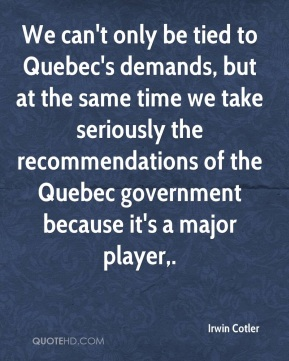 Irwin Cotler - We can't only be tied to Quebec's demands, but at the same time we take seriously the recommendations of the Quebec government because it's a major player.