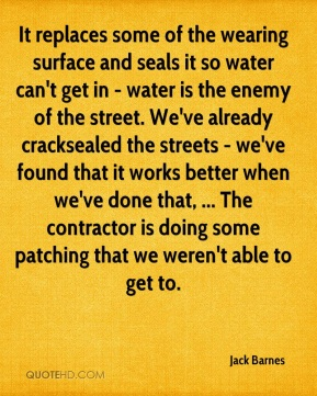 Jack Barnes - It replaces some of the wearing surface and seals it so water can't get in - water is the enemy of the street. We've already cracksealed the streets - we've found that it works better when we've done that, ... The contractor is doing some patching that we weren't able to get to.