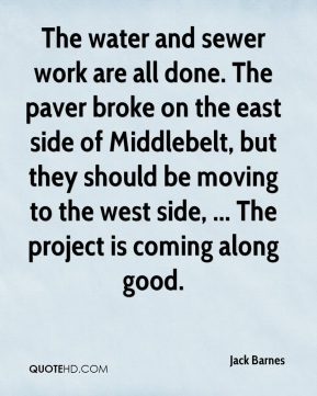 The water and sewer work are all done. The paver broke on the east side of Middlebelt, but they should be moving to the west side, ... The project is coming along good.