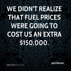 We didn't realize that fuel prices were going to cost us an extra $150,000.